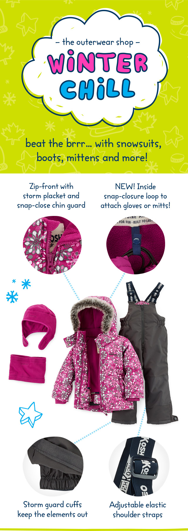 The Outerwear Shop - Winter Chill - beat the brrr... with snowsuits, boots, mittens and more! Zip-front storm placket and snap-close chin guard - Storm guard cuffs keep the elements out - NEW! Inside snap-closure loop to attach gloves or mitts! - Adjustable elastic shoulder straps