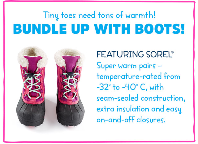 Tiny toes need tons of warmth! Bundle up with boots! Featuring SOREL - Super-warm pairs - temperature-rated from -32° to -40°C, with seam-sealed construction, extra insulation and easy on-and-off closures.