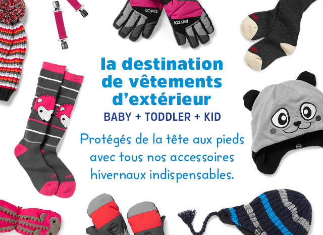 la destination de vêtements d'extérieur   BÉBÉS + TOUT-PETITS + JEUNES   Protégés de la tête aux pieds avec tous nos accessoires hivernaux indispensables.
