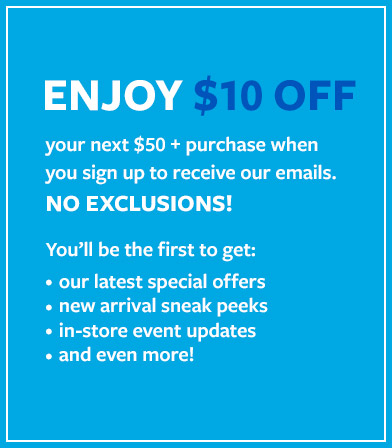 ENJOY $10 OFF your next $50+ purchase when you sign up to receive our emails. You'll be the first to get: * our latest special offers * new arrival sneak peeks * in-store event updates * and even more!