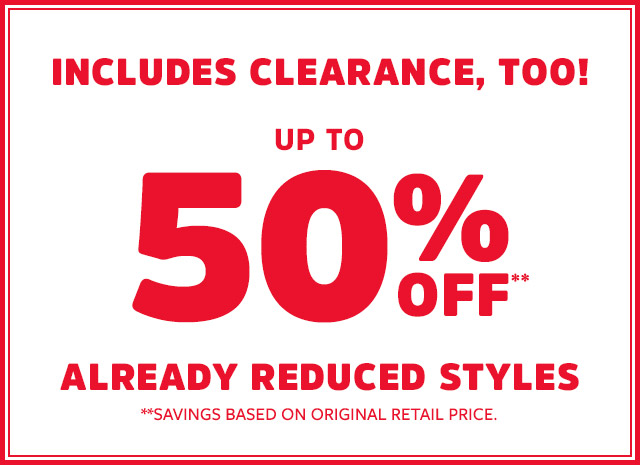 INCLUDES CLEARANCE, TOO! | UP TO 50% OFF | ALREADY REDUCED STYLES | **SAVINGS BASED ON ORIGINAL RETAIL PRICE