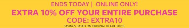 ends today online only! extra 10% off your purchase | code: extra10