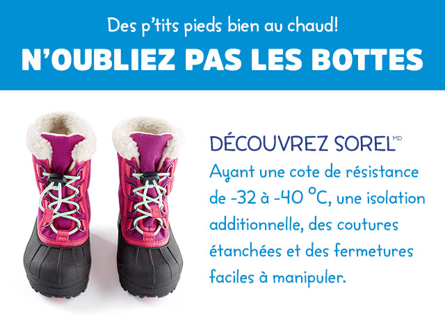 De p'tits pieds bien au chaud! N'OUBLIEZ PAS LES BOTTES   DÉCOUVREZ SOREL (MD)   Ayant un cote de résistance de -32 à -40 °C, une isolation additionnelle, des coutures étanchées et des fermetures faciles à manipuler.