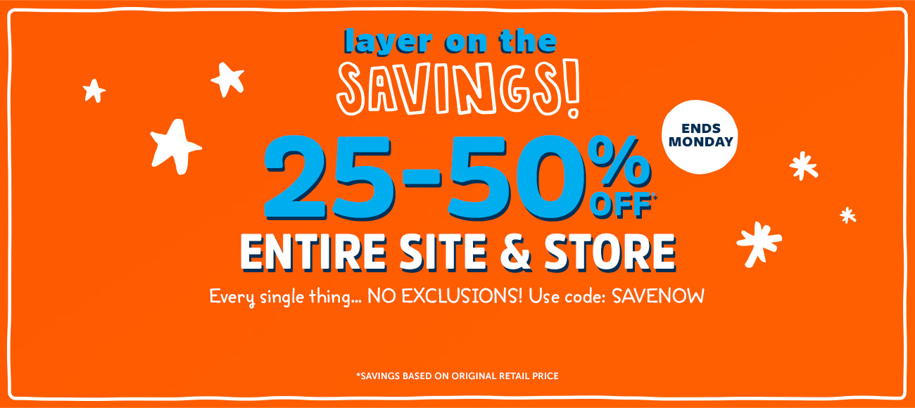 layer on the SAVINGS! | 25-50%OFF | ENTIRE SITE AND STORE | Every single thing NO EXCLUSIONS! Use code: SAVENOW