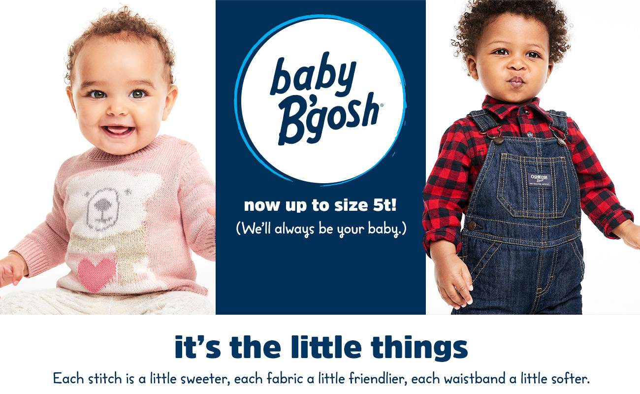 baby b'gosh now up to size 5t! (We'll always be your baby.) - it's the little things - Each stitch is a little sweeter, each fabric a little friendlier, each waistband a little softer.)