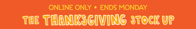 online only ends monday | the thanksgiving stock up