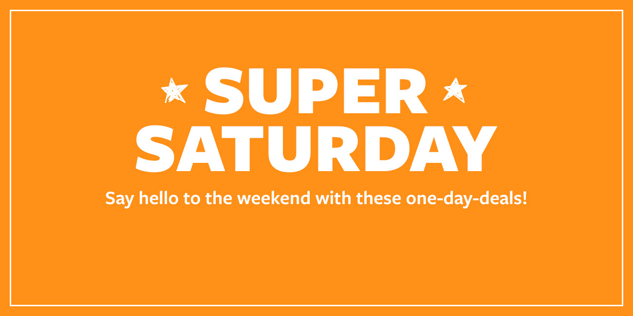 SUPER SATURDAY - Say hello to the weekend with these one-day-deals!