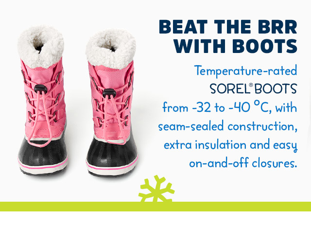 Tiny toes need tons of warmth! BUNDLE UP WITH BOOTS! FEATURING SOREL® | Super warm pairs - temperature-rated from -32 to -40°C, with seam-sealed construction, extra insulation and easy on-and-off closures.