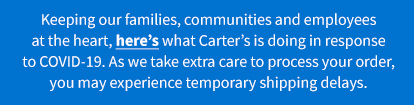 Keeping our families, communities and employees at the heart, here's what carter's is doing in response to COVID-19. As we take extra care to process your order, you may experience temporary shipping delays.