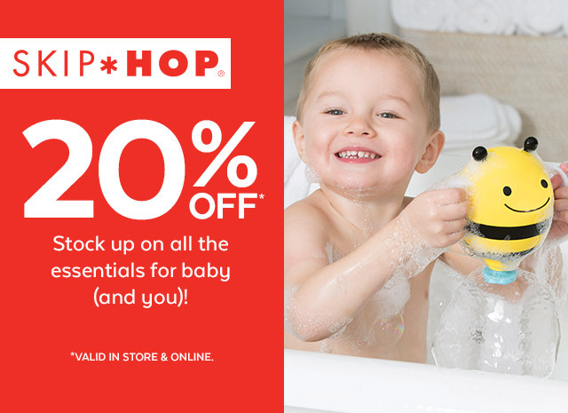SKIP HOP   20% OFF*   Stock up on all the essentials for baby (and you)!   *VALID IN STORE & ONLINE.