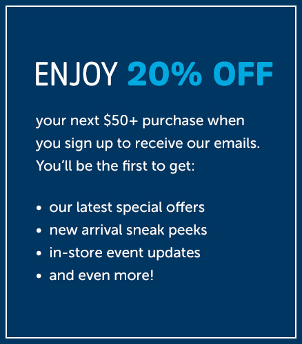 ENJOY 20% OFF your next $50+ purchase when you sign up to receive our emails. You'll be the first to get: * our latest special offers * new arrival sneak peeks * in-store event updates * and even more!