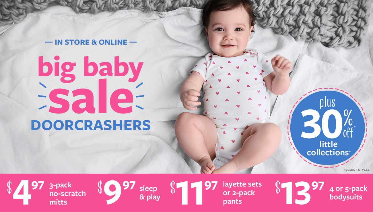 IN STORE & ONLINE   big baby sale   DOORCRASHERS   $4.97 3-pack no-scratch mitts   $9.97 sleep & play   $11.97 layette sets or 2-pack pants   $13.97 4 or 5-pack bodysuits   plus 30% off* little collections   *SELECT STYLES