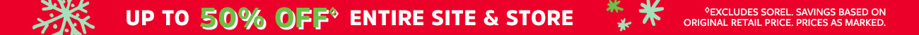 UP TO 50% OFF ENITIRE SITE & STORE | EXCLUDES SOREL. SAVINGS BASED ON ORIGINAL RETAIL PRICE. PRICES AS MARKED