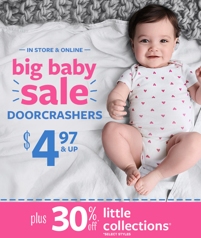 IN STORE & ONLINE   big baby sale   DOORCRASHERS   $4.97 & UP   plus 30% off* little collections   *SELECT STYLES