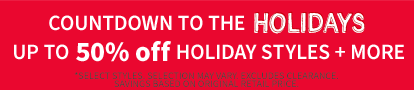 COUNTDOWN TO THE HOLIDAYS!   Up To 50% Off Holiday Styles + More