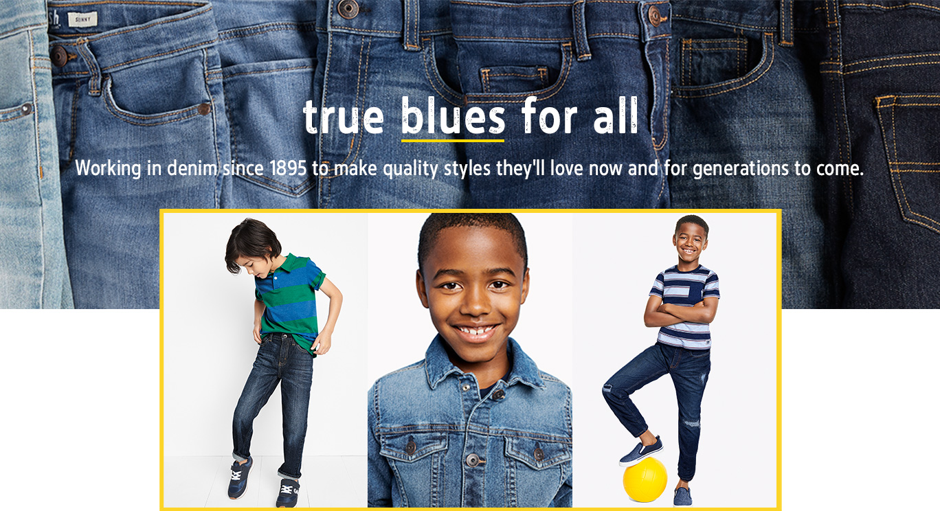 true blues for all   Working in denim since 1895 to make quality styles they'll love now and for generations to come.