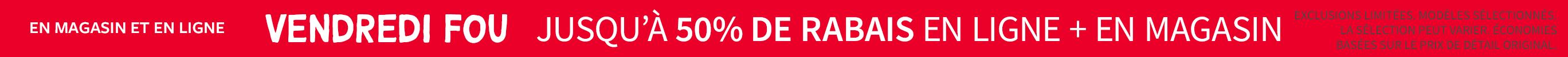 VENDREDI FOU | JUSQU'À 50% DE RABAIS EN LIGNE + EN MAGASIN