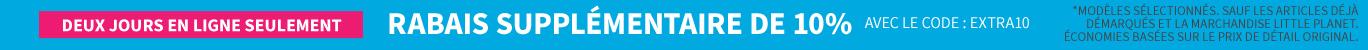 DEUX JOURS EN LIGNE SEULEMENT | RABAIS SUPPLEMENTAIRE DE 10% AVEC LE CODE: EXTRA10