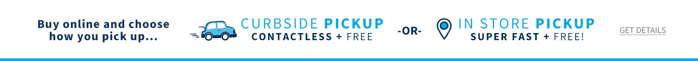 Buy online and choose how you pick up...Curbside Pickup contactless + free or in store pickup super fast + free!