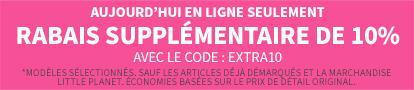 AUJPURD'HUI EN LIGNE SEULEMENT RABAIS SUPPPLEMENTAIRE DO 10% AVEC LE CODE: EXTRA10