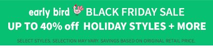 Early Bird Black Friday Sale | Up To 40% Holiday Styles + More