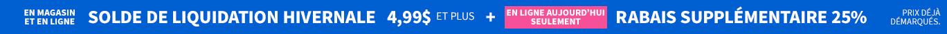 En Magasin Et En Ligne | SOLDE DE LIQUIDATION HIVERNALE | 4,99 $ et plus | En Ligne Aujourd'hui Seulement | Rabais Supplémentaire 25%