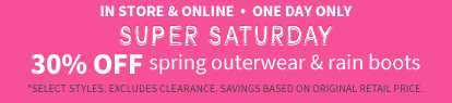 IN STORE & ONLINE HAPPY SPRING! | SUPER SATURDAY  30% off spring outerwear & rain boots